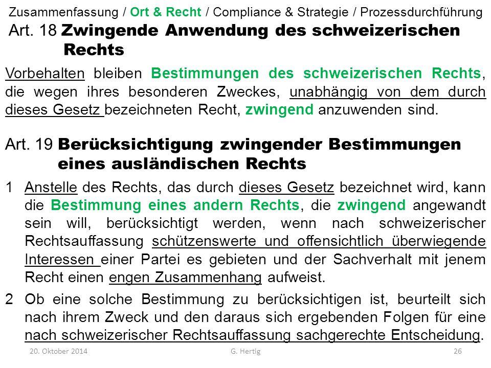 20. Oktober 2014G. Hertig26 Art. 18 Zwingende Anwendung des schweizerischen Rechts Vorbehalten bleiben Bestimmungen des schweizerischen Rechts, die we