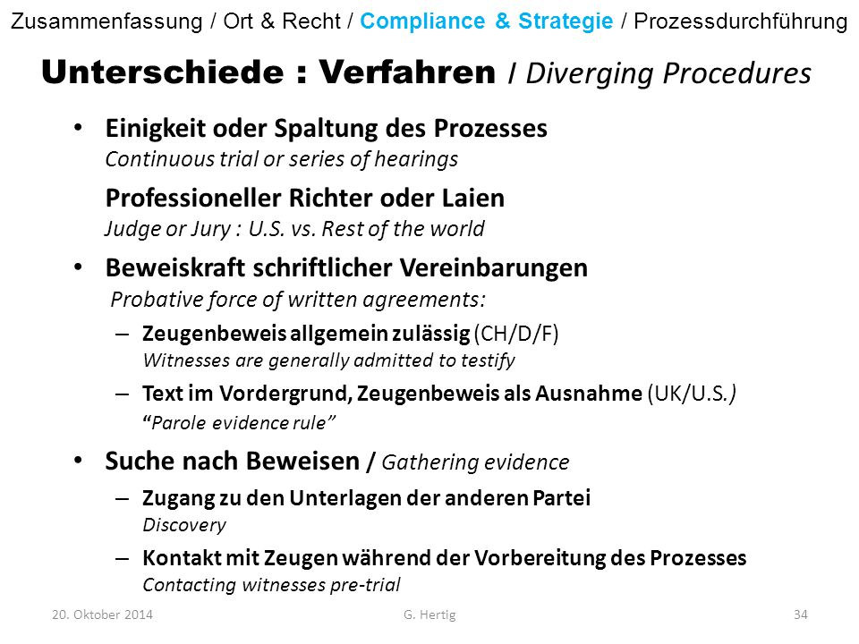 Unterschiede : Verfahren / Diverging Procedures Einigkeit oder Spaltung des Prozesses Continuous trial or series of hearings Professioneller Richter oder Laien Judge or Jury : U.S.
