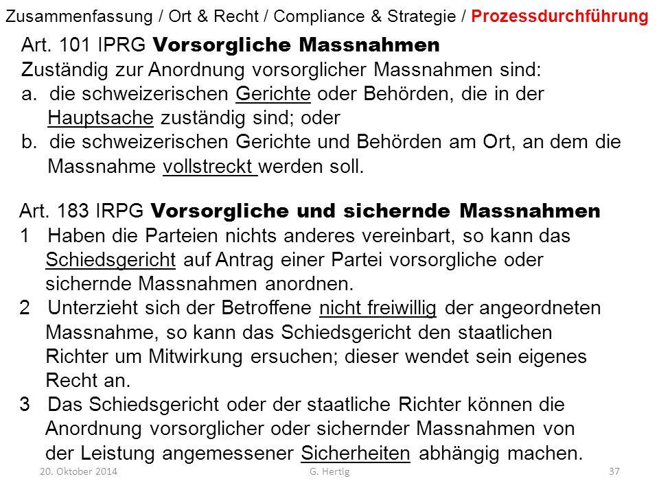 20. Oktober 2014G. Hertig37 Art. 101 IPRG Vorsorgliche Massnahmen Zuständig zur Anordnung vorsorglicher Massnahmen sind: a. die schweizerischen Gerich