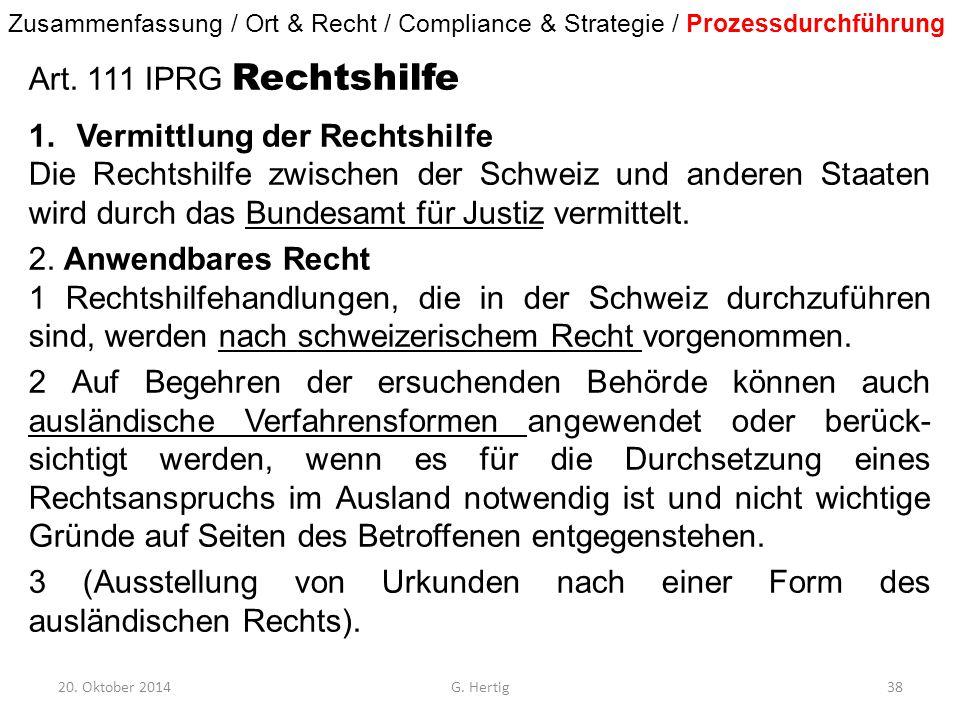 20. Oktober 2014G. Hertig38 Art. 111 IPRG Rechtshilfe 1.Vermittlung der Rechtshilfe Die Rechtshilfe zwischen der Schweiz und anderen Staaten wird durc