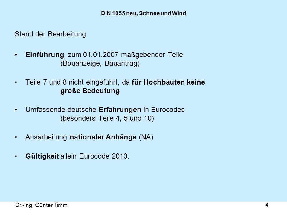 Dr.-Ing. Günter Timm4 DIN 1055 neu, Schnee und Wind Stand der Bearbeitung Einführung zum 01.01.2007 maßgebender Teile (Bauanzeige, Bauantrag) Teile 7