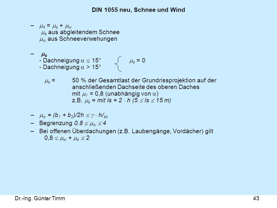 Dr.-Ing. Günter Timm43 DIN 1055 neu, Schnee und Wind –  4 =  s +  w  s aus abgleitendem Schnee  w aus Schneeverwehungen –  s - Dachneigung   1
