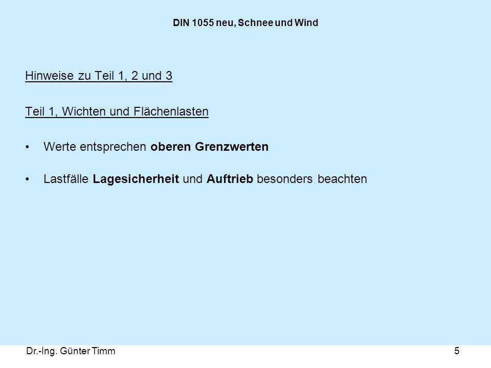 Dr.-Ing. Günter Timm5 DIN 1055 neu, Schnee und Wind Hinweise zu Teil 1, 2 und 3 Teil 1, Wichten und Flächenlasten Werte entsprechen oberen Grenzwerten