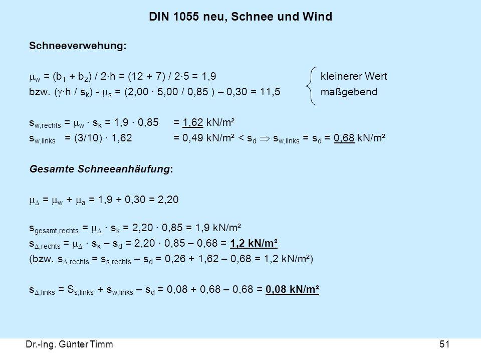 Dr.-Ing. Günter Timm51 DIN 1055 neu, Schnee und Wind Schneeverwehung:  w = (b 1 + b 2 ) / 2·h = (12 + 7) / 2·5 = 1,9 kleinerer Wert bzw. (  ·h / s k