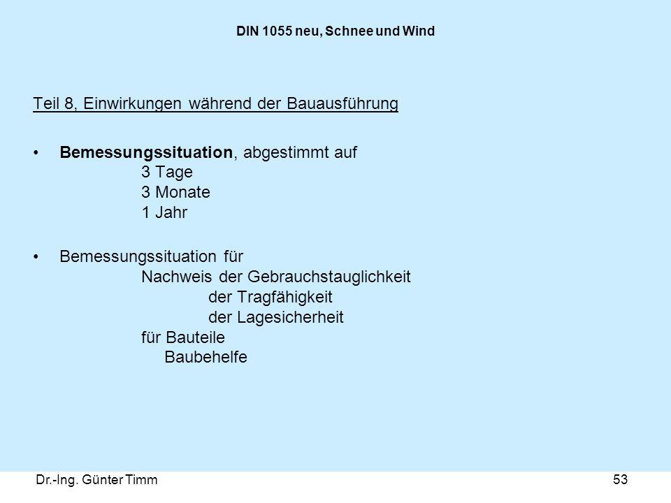Dr.-Ing. Günter Timm53 DIN 1055 neu, Schnee und Wind Teil 8, Einwirkungen während der Bauausführung Bemessungssituation, abgestimmt auf 3 Tage 3 Monat