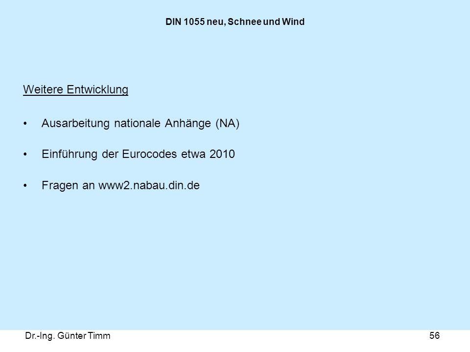 Dr.-Ing. Günter Timm56 DIN 1055 neu, Schnee und Wind Weitere Entwicklung Ausarbeitung nationale Anhänge (NA) Einführung der Eurocodes etwa 2010 Fragen