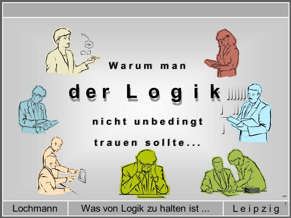L e i p z i g Was von Logik zu halten ist...Lochmann 1 d e r L o g i k  W a r u m m a n n i c h t u n b e d i n g t t r a u e n s o l l t e...