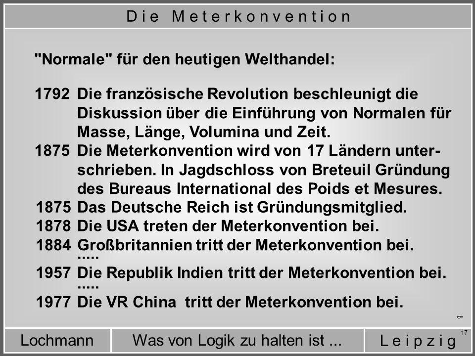 L e i p z i g Was von Logik zu halten ist...Lochmann 17 Normale für den heutigen Welthandel: Die französische Revolution beschleunigt die Diskussion über die Einführung von Normalen für Masse, Länge, Volumina und Zeit.