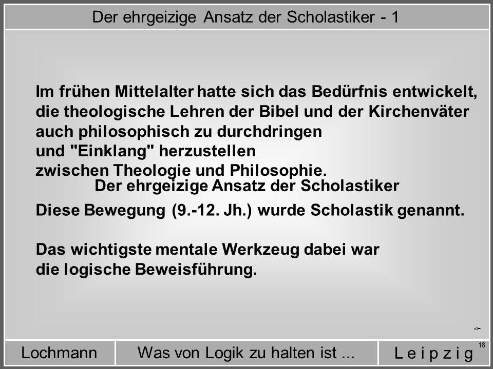 L e i p z i g Was von Logik zu halten ist...Lochmann 18  Der ehrgeizige Ansatz der Scholastiker - 1 Der ehrgeizige Ansatz der Scholastiker Im frühen Mittelalter hatte sich das Bedürfnis entwickelt, die theologische Lehren der Bibel und der Kirchenväter auch philosophisch zu durchdringen und Einklang herzustellen zwischen Theologie und Philosophie.