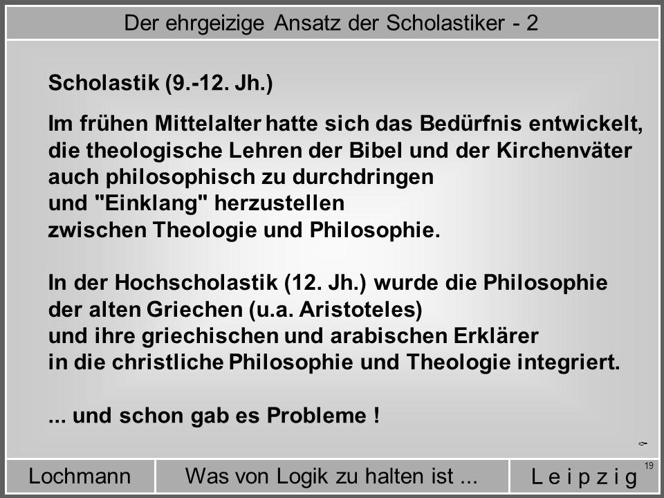 L e i p z i g Was von Logik zu halten ist...Lochmann 19 Im frühen Mittelalter hatte sich das Bedürfnis entwickelt, die theologische Lehren der Bibel und der Kirchenväter auch philosophisch zu durchdringen und Einklang herzustellen zwischen Theologie und Philosophie.
