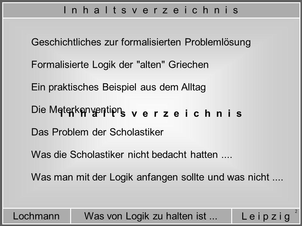 L e i p z i g Was von Logik zu halten ist...Lochmann 23 Zurück zur Aufgabe der Scholastiker: Man wollte die theologischen Lehren der Bibel auch philosophisch durchdringen und Einklang herzustellen zwischen Theologie und Philosophie.