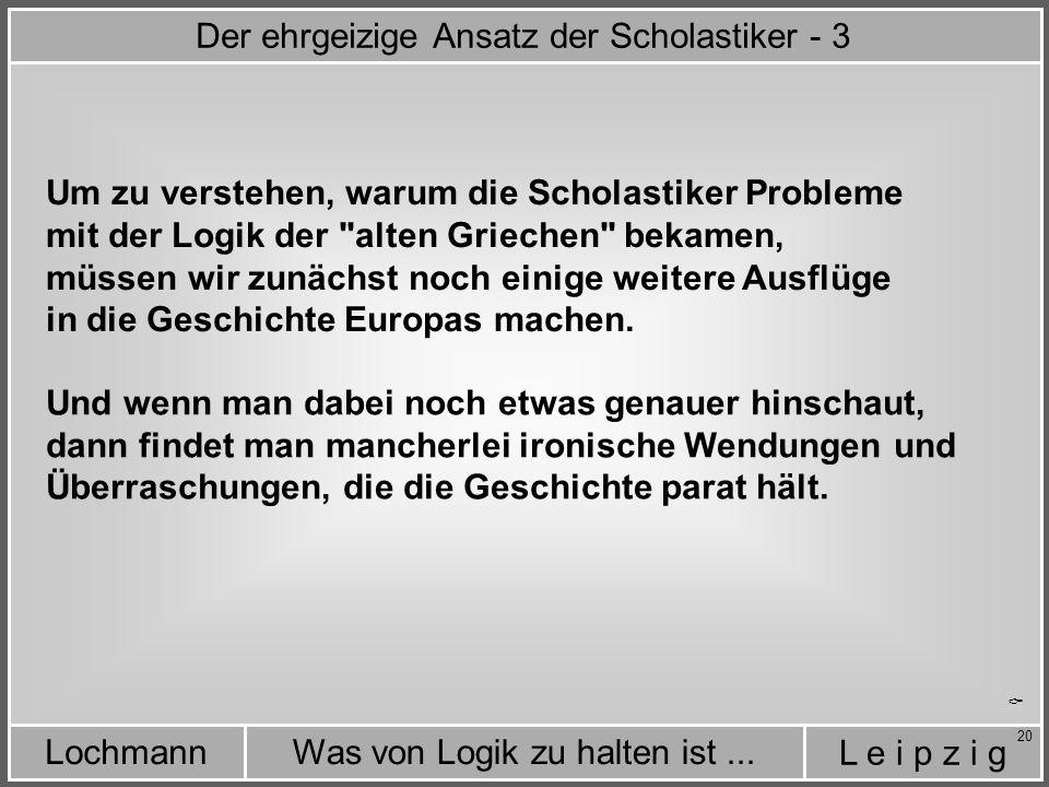 L e i p z i g Was von Logik zu halten ist...Lochmann 20  Um zu verstehen, warum die Scholastiker Probleme Und wenn man dabei noch etwas genauer hinschaut, dann findet man mancherlei ironische Wendungen und Überraschungen, die die Geschichte parat hält.