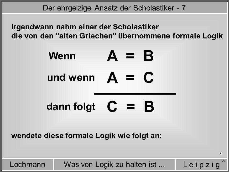 L e i p z i g Was von Logik zu halten ist...Lochmann 24  Irgendwann nahm einer der Scholastiker A = B A = C C = B Wenn und wenn dann folgt die von den alten Griechen übernommene formale Logik wendete diese formale Logik wie folgt an: Der ehrgeizige Ansatz der Scholastiker - 7