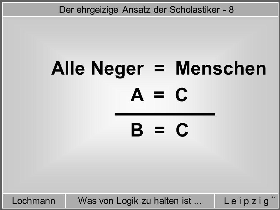 L e i p z i g Was von Logik zu halten ist...Lochmann 26 Alle Neger = Menschen A = C B = C Der ehrgeizige Ansatz der Scholastiker - 8