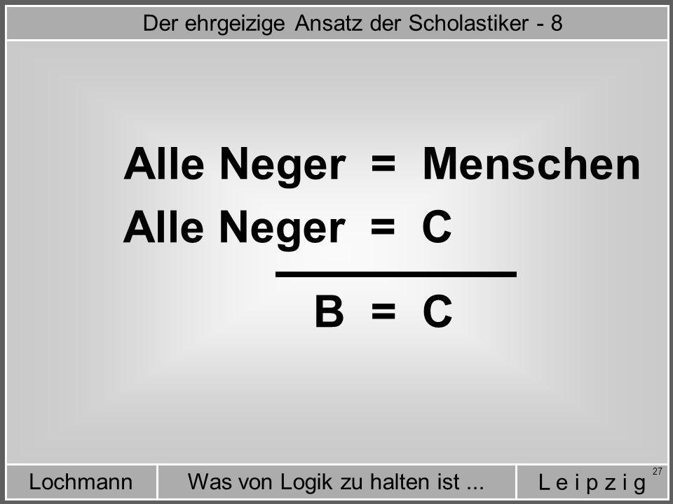 L e i p z i g Was von Logik zu halten ist...Lochmann 27 Alle Neger = Menschen Alle Neger = C B = C Der ehrgeizige Ansatz der Scholastiker - 8