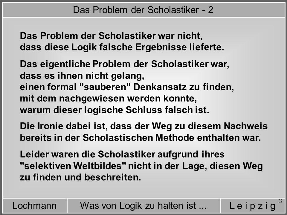 L e i p z i g Was von Logik zu halten ist...Lochmann 32 Das Problem der Scholastiker war nicht, Die Ironie dabei ist, dass der Weg zu diesem Nachweis bereits in der Scholastischen Methode enthalten war.