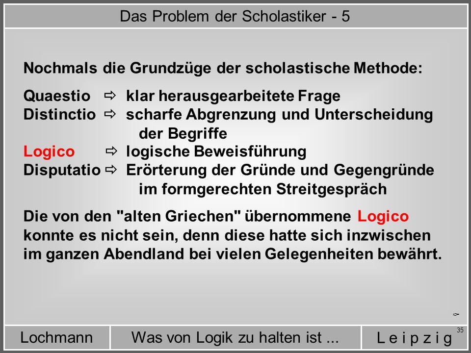 L e i p z i g Was von Logik zu halten ist...Lochmann 35  Die von den alten Griechen übernommene Logico konnte es nicht sein, denn diese hatte sich inzwischen im ganzen Abendland bei vielen Gelegenheiten bewährt.