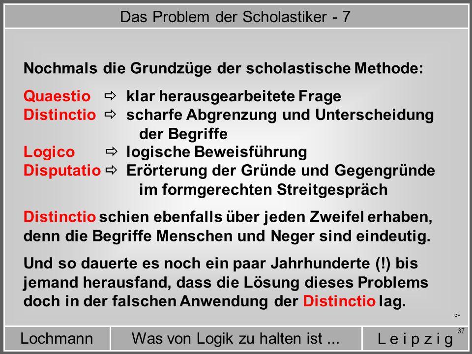 L e i p z i g Was von Logik zu halten ist...Lochmann 37  Nochmals die Grundzüge der scholastische Methode: Quaestio  klar herausgearbeitete Frage Distinctio  Logico  Disputatio  scharfe Abgrenzung und Unterscheidung der Begriffe logische Beweisführung Erörterung der Gründe und Gegengründe im formgerechten Streitgespräch Distinctio schien ebenfalls über jeden Zweifel erhaben, denn die Begriffe Menschen und Neger sind eindeutig.