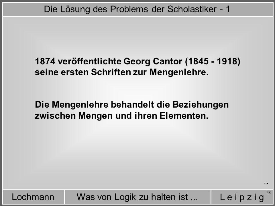 L e i p z i g Was von Logik zu halten ist...Lochmann 38  1874 veröffentlichte Georg Cantor (1845 - 1918) Die Mengenlehre behandelt die Beziehungen zwischen Mengen und ihren Elementen.