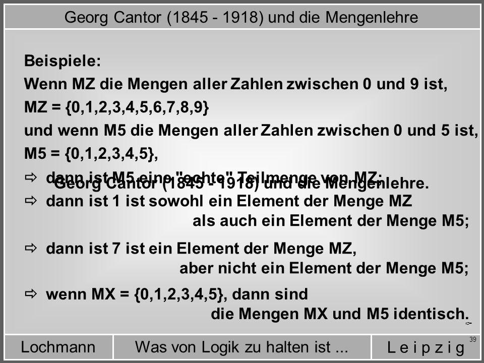 L e i p z i g Was von Logik zu halten ist...Lochmann 39 Wenn MZ die Mengen aller Zahlen zwischen 0 und 9 ist, MZ = {0,1,2,3,4,5,6,7,8,9} und wenn M5 die Mengen aller Zahlen zwischen 0 und 5 ist, M5 = {0,1,2,3,4,5}, Georg Cantor (1845 - 1918) und die Mengenlehre.