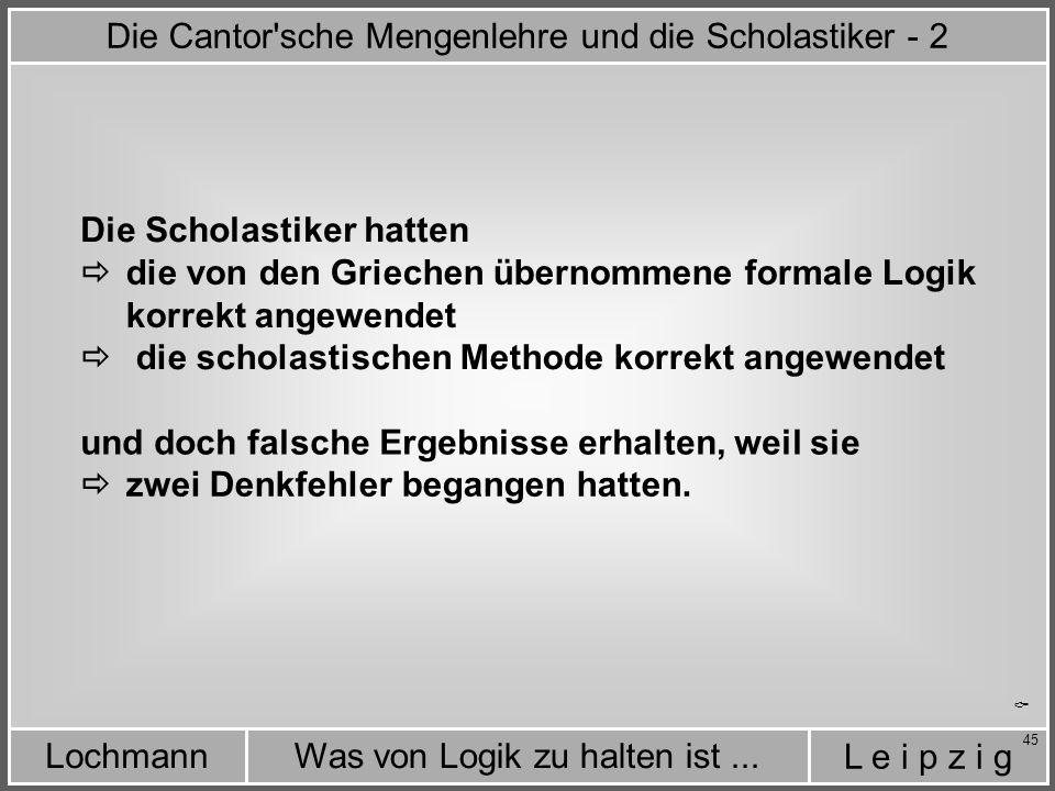 L e i p z i g Was von Logik zu halten ist...Lochmann 45 Die Cantor sche Mengenlehre und die Scholastiker - 2 Die Scholastiker hatten  die von den Griechen übernommene formale Logik korrekt angewendet  die scholastischen Methode korrekt angewendet und doch falsche Ergebnisse erhalten, weil sie  zwei Denkfehler begangen hatten.