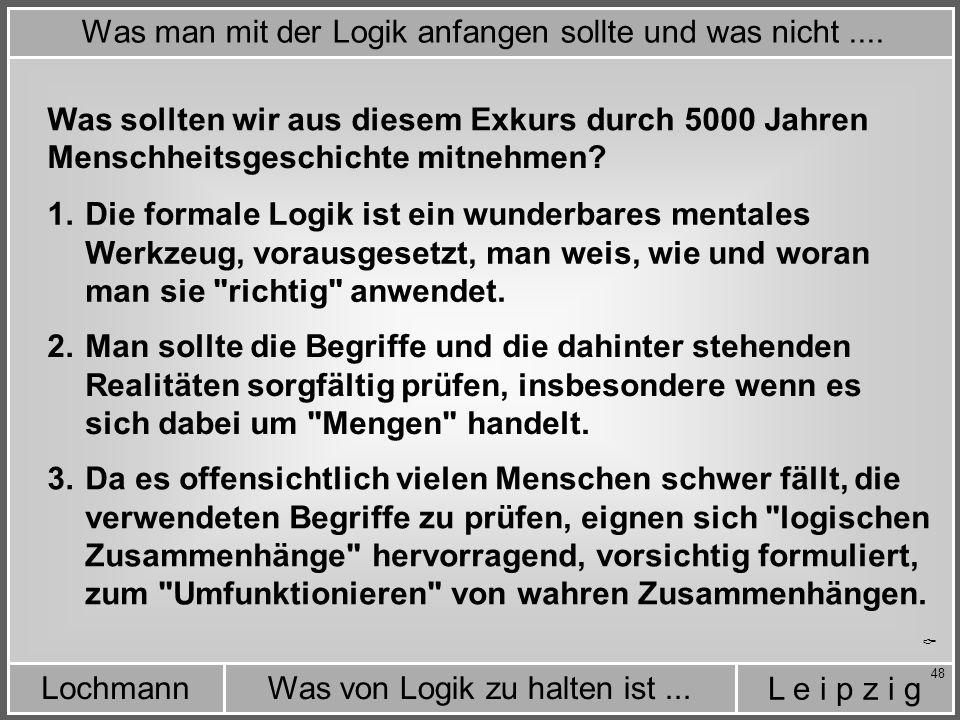 L e i p z i g Was von Logik zu halten ist...Lochmann 48 Was sollten wir aus diesem Exkurs durch 5000 Jahren Menschheitsgeschichte mitnehmen.