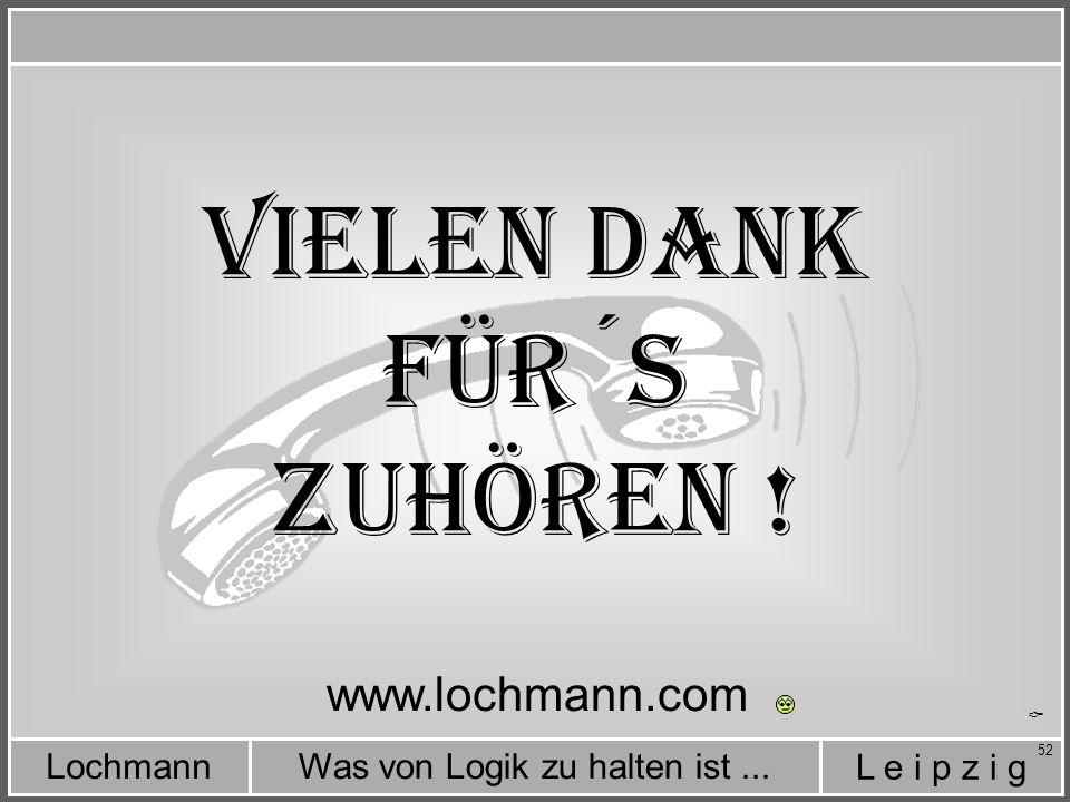 L e i p z i g Was von Logik zu halten ist...Lochmann 52 Vielen Dank für´s Zuhören .