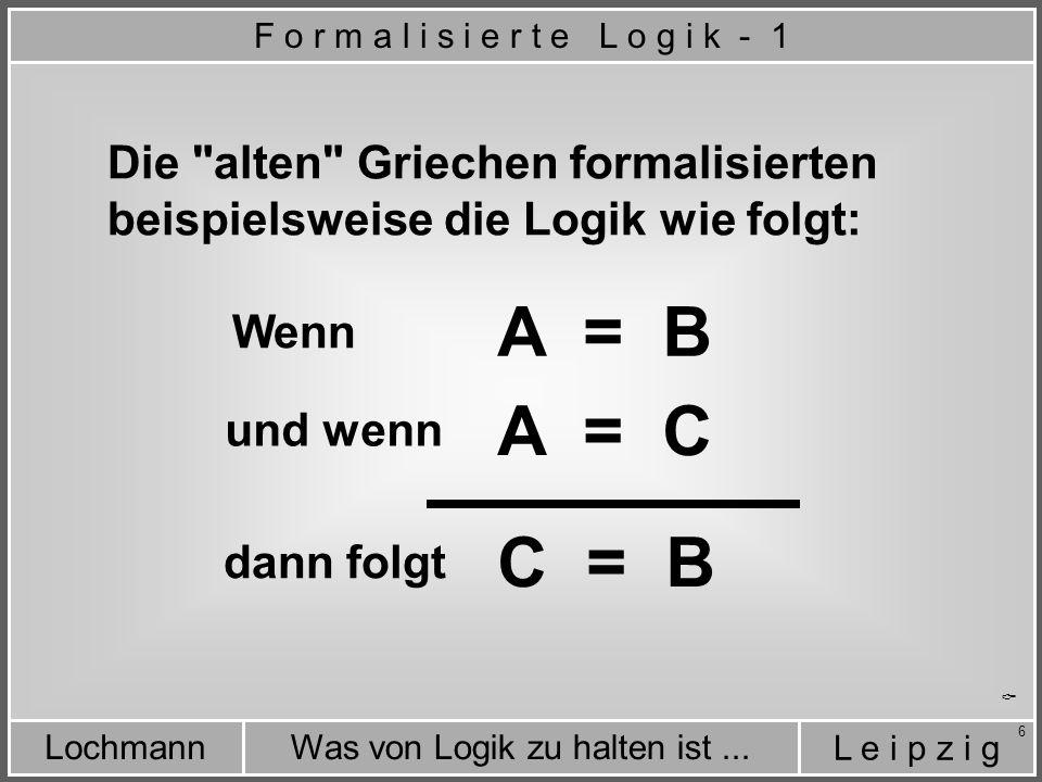 L e i p z i g Was von Logik zu halten ist...Lochmann 7 A = B A = C C = B Ein praktisches Beispiel aus dem Alltag