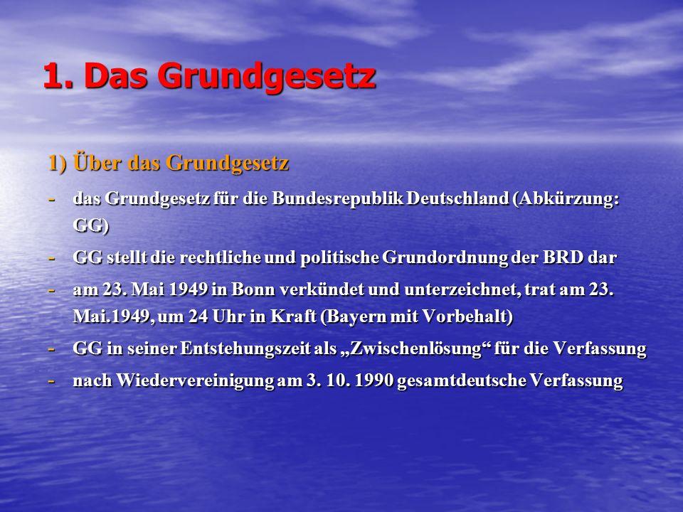 1. Das Grundgesetz 1) Über das Grundgesetz - das Grundgesetz für die Bundesrepublik Deutschland (Abkürzung: GG) - GG stellt die rechtliche und politis
