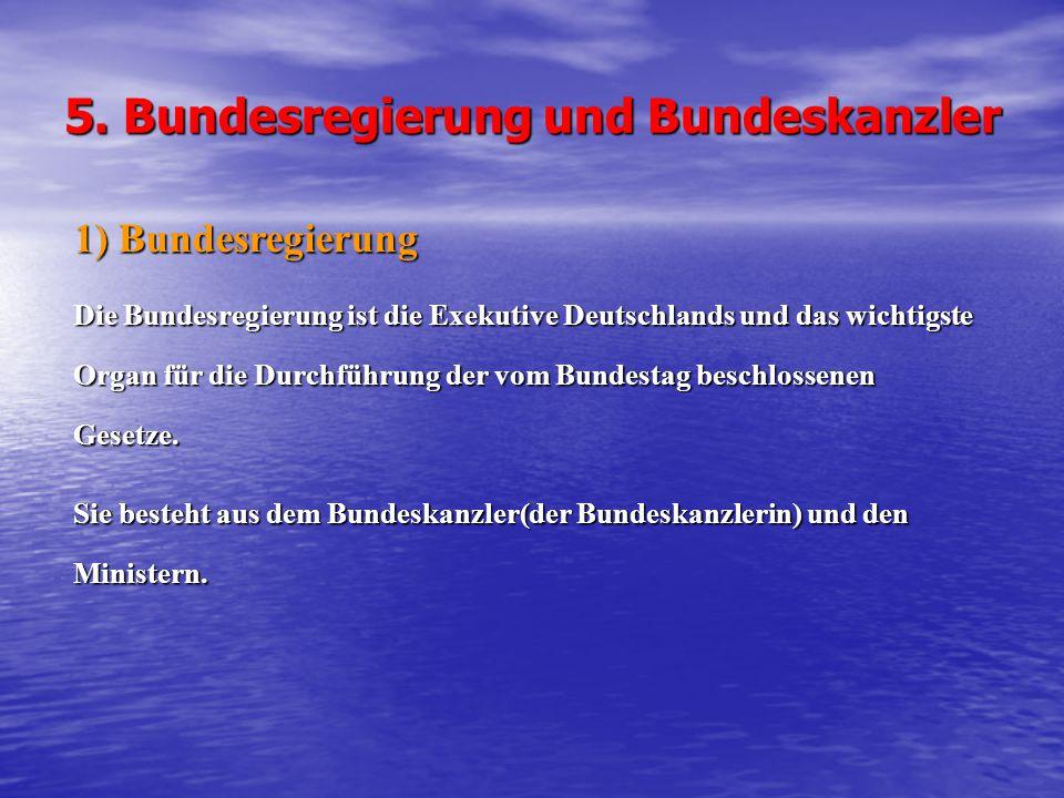 5. Bundesregierung und Bundeskanzler 1) Bundesregierung Die Bundesregierung ist die Exekutive Deutschlands und das wichtigste Organ für die Durchführu
