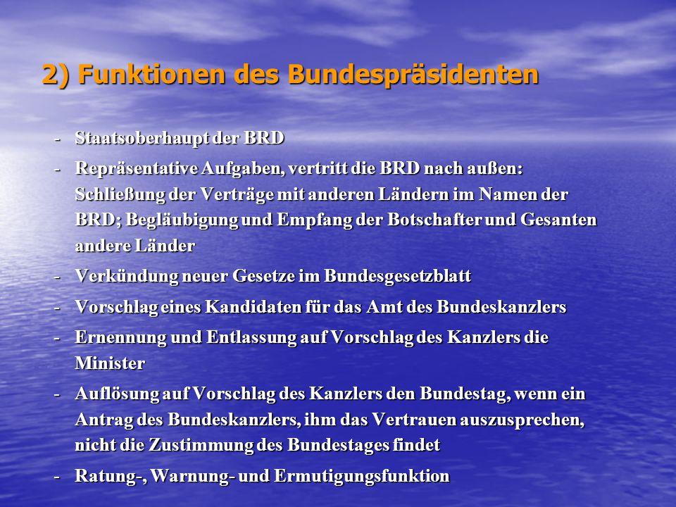 2) Funktionen des Bundespräsidenten -Staatsoberhaupt der BRD -Repräsentative Aufgaben, vertritt die BRD nach außen: Schließung der Verträge mit andere
