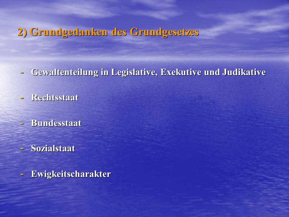 2) Grundgedanken des Grundgesetzes - Gewaltenteilung in Legislative, Exekutive und Judikative - Rechtsstaat - Bundesstaat - Sozialstaat - Ewigkeitscha