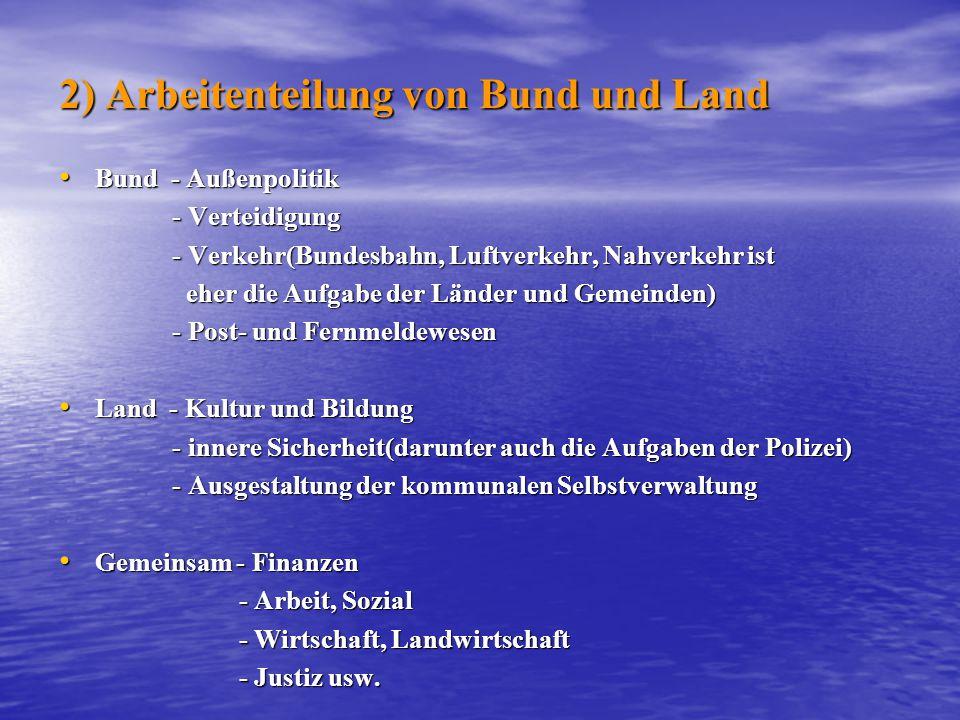 2) Arbeitenteilung von Bund und Land Bund - Außenpolitik Bund - Außenpolitik - Verteidigung - Verteidigung - Verkehr(Bundesbahn, Luftverkehr, Nahverke