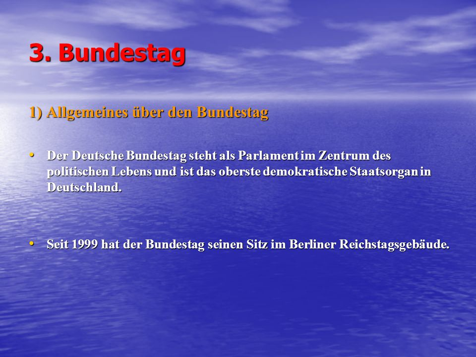 3. Bundestag 1) Allgemeines über den Bundestag Der Deutsche Bundestag steht als Parlament im Zentrum des politischen Lebens und ist das oberste demokr