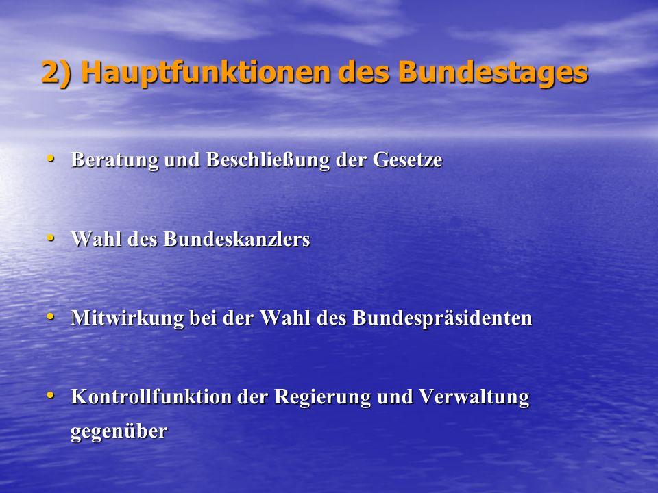 2) Funktionen des Bundespräsidenten -Staatsoberhaupt der BRD -Repräsentative Aufgaben, vertritt die BRD nach außen: Schließung der Verträge mit anderen Ländern im Namen der BRD; Begläubigung und Empfang der Botschafter und Gesanten andere Länder -Verkündung neuer Gesetze im Bundesgesetzblatt -Vorschlag eines Kandidaten für das Amt des Bundeskanzlers -Ernennung und Entlassung auf Vorschlag des Kanzlers die Minister -Auflösung auf Vorschlag des Kanzlers den Bundestag, wenn ein Antrag des Bundeskanzlers, ihm das Vertrauen auszusprechen, nicht die Zustimmung des Bundestages findet -Ratung-, Warnung- und Ermutigungsfunktion