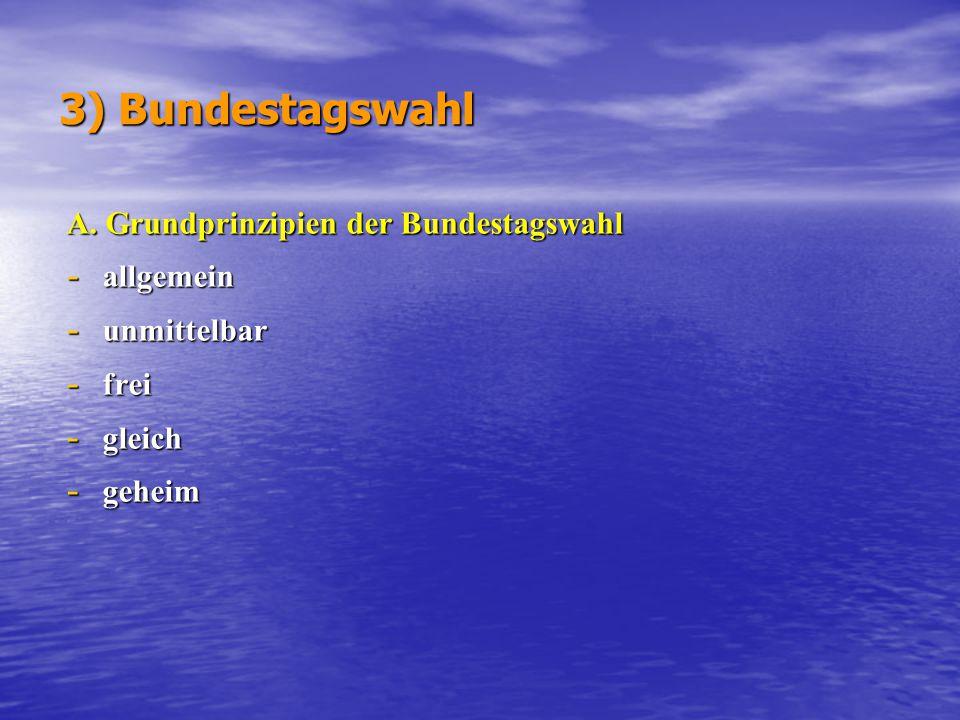 3) Bundestagswahl A. Grundprinzipien der Bundestagswahl - allgemein - unmittelbar - frei - gleich - geheim