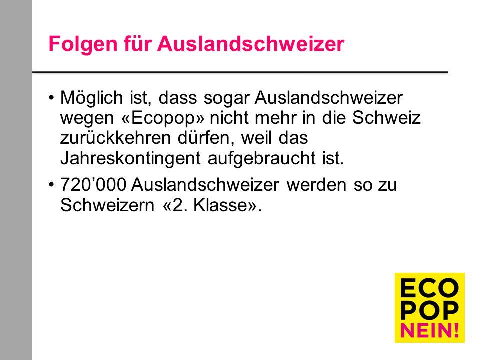 Folgen für Auslandschweizer Möglich ist, dass sogar Auslandschweizer wegen «Ecopop» nicht mehr in die Schweiz zurückkehren dürfen, weil das Jahreskontingent aufgebraucht ist.