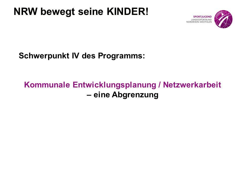 Schwerpunkt IV des Programms: Kommunale Entwicklungsplanung / Netzwerkarbeit – eine Abgrenzung NRW bewegt seine KINDER!