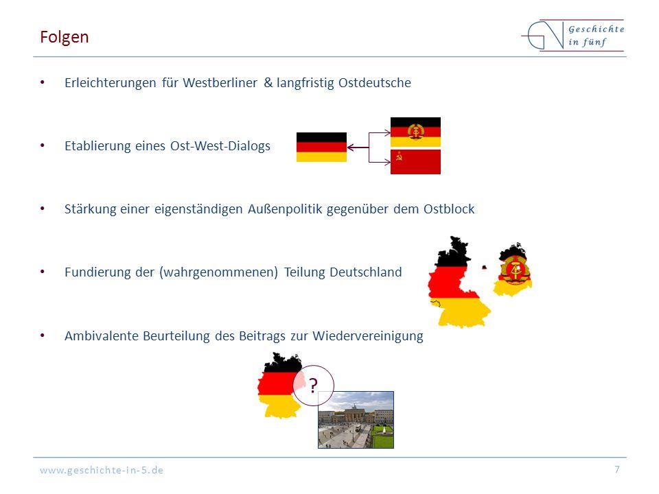 www.geschichte-in-5.de Folgen Erleichterungen für Westberliner & langfristig Ostdeutsche Etablierung eines Ost-West-Dialogs Stärkung einer eigenständi