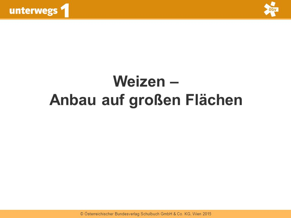 © Österreichischer Bundesverlag Schulbuch GmbH & Co. KG, Wien 2015 Weizen – Anbau auf großen Flächen