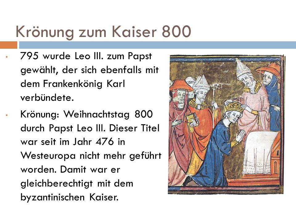 Krönung zum Kaiser 800 795 wurde Leo III. zum Papst gewählt, der sich ebenfalls mit dem Frankenkönig Karl verbündete. Krönung: Weihnachtstag 800 durch