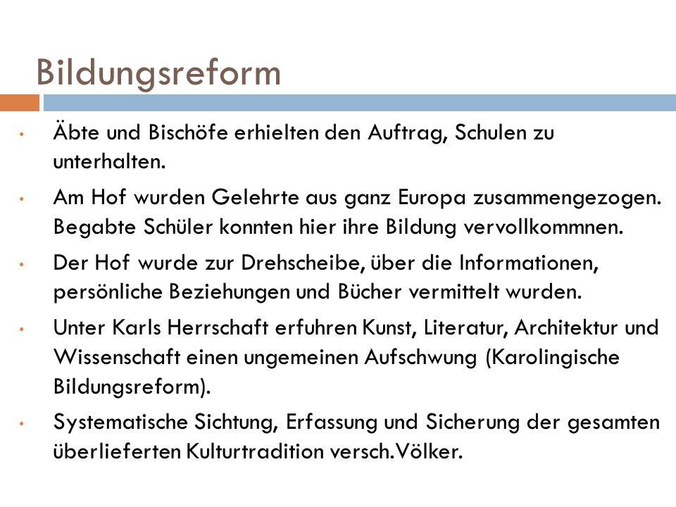 Bildungsreform Äbte und Bischöfe erhielten den Auftrag, Schulen zu unterhalten. Am Hof wurden Gelehrte aus ganz Europa zusammengezogen. Begabte Schüle