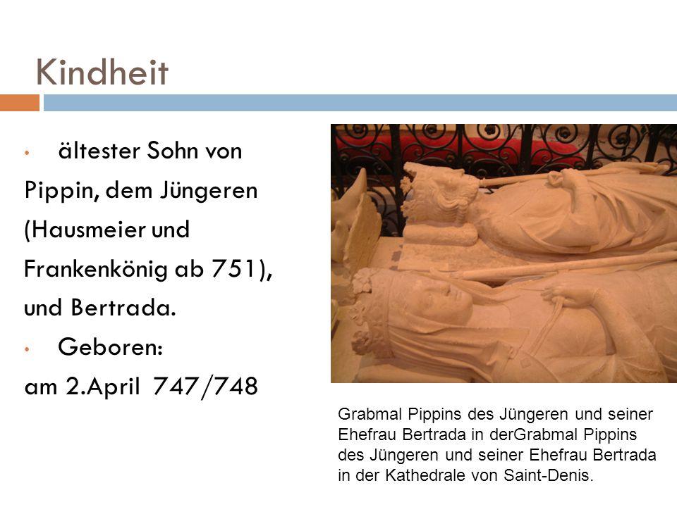 Kindheit ältester Sohn von Pippin, dem Jüngeren (Hausmeier und Frankenkönig ab 751), und Bertrada. Geboren: am 2.April 747/748 Grabmal Pippins des Jün