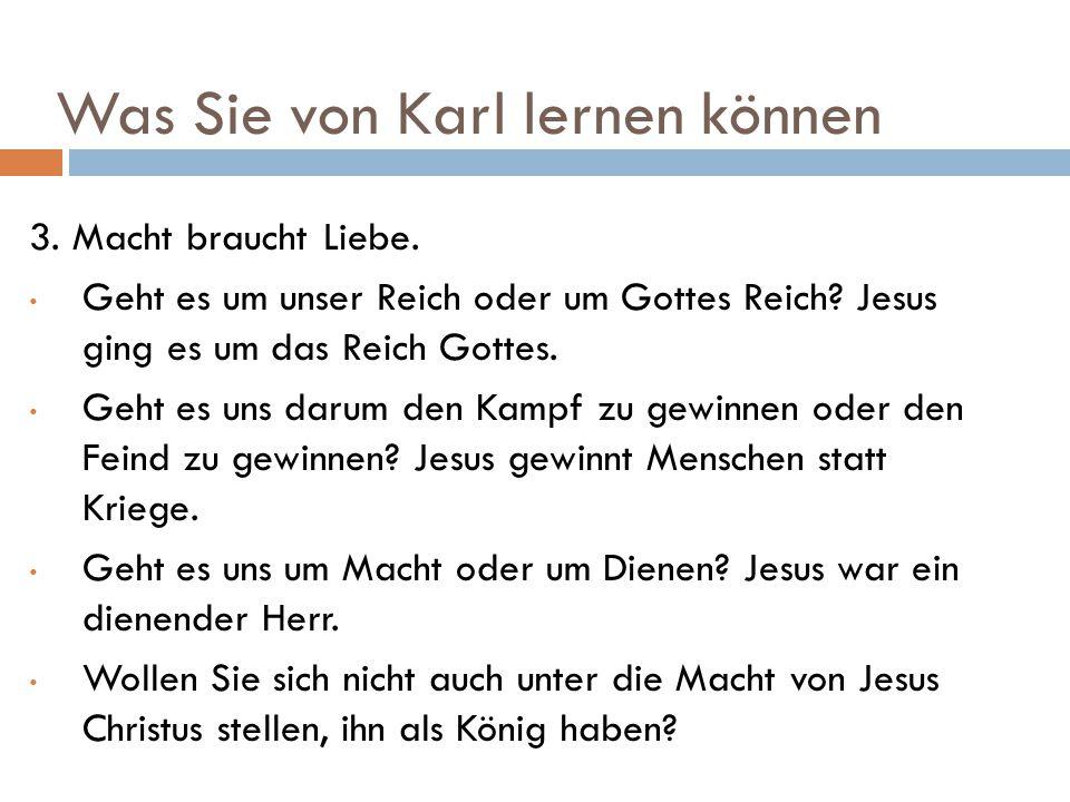Was Sie von Karl lernen können 3. Macht braucht Liebe. Geht es um unser Reich oder um Gottes Reich? Jesus ging es um das Reich Gottes. Geht es uns dar