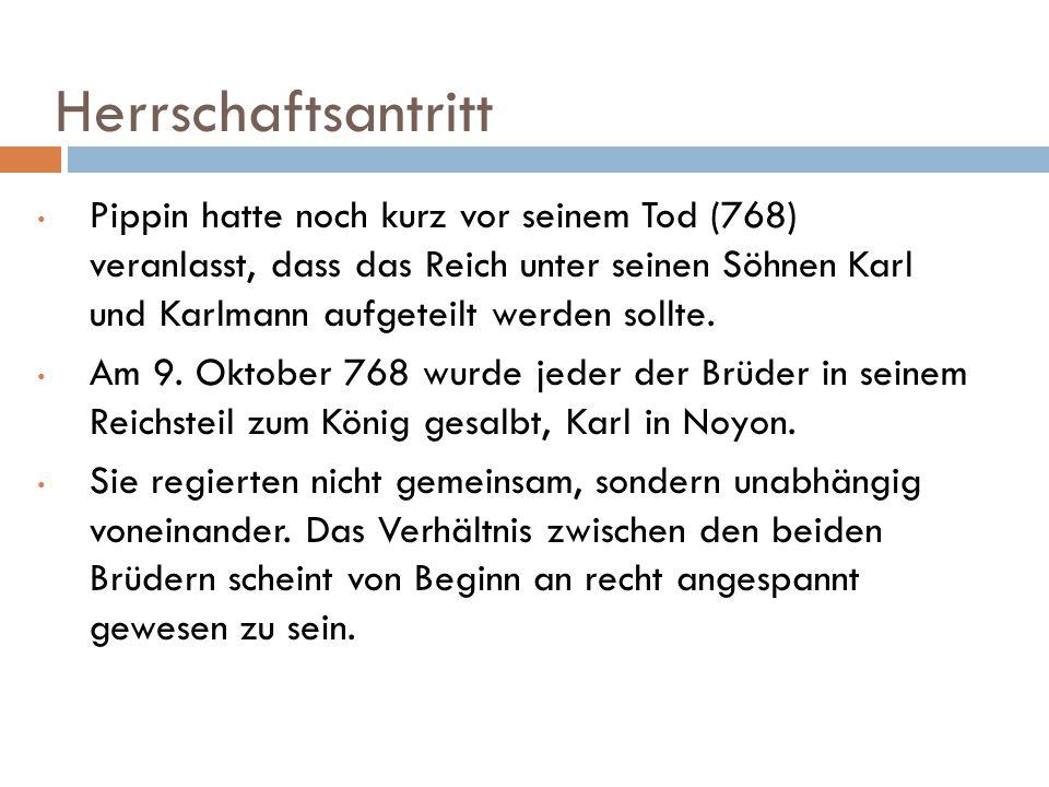 Herrschaftsantritt Pippin hatte noch kurz vor seinem Tod (768) veranlasst, dass das Reich unter seinen Söhnen Karl und Karlmann aufgeteilt werden soll