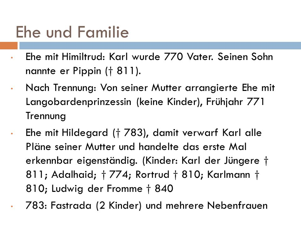 Ehe und Familie Ehe mit Himiltrud: Karl wurde 770 Vater. Seinen Sohn nannte er Pippin († 811). Nach Trennung: Von seiner Mutter arrangierte Ehe mit La