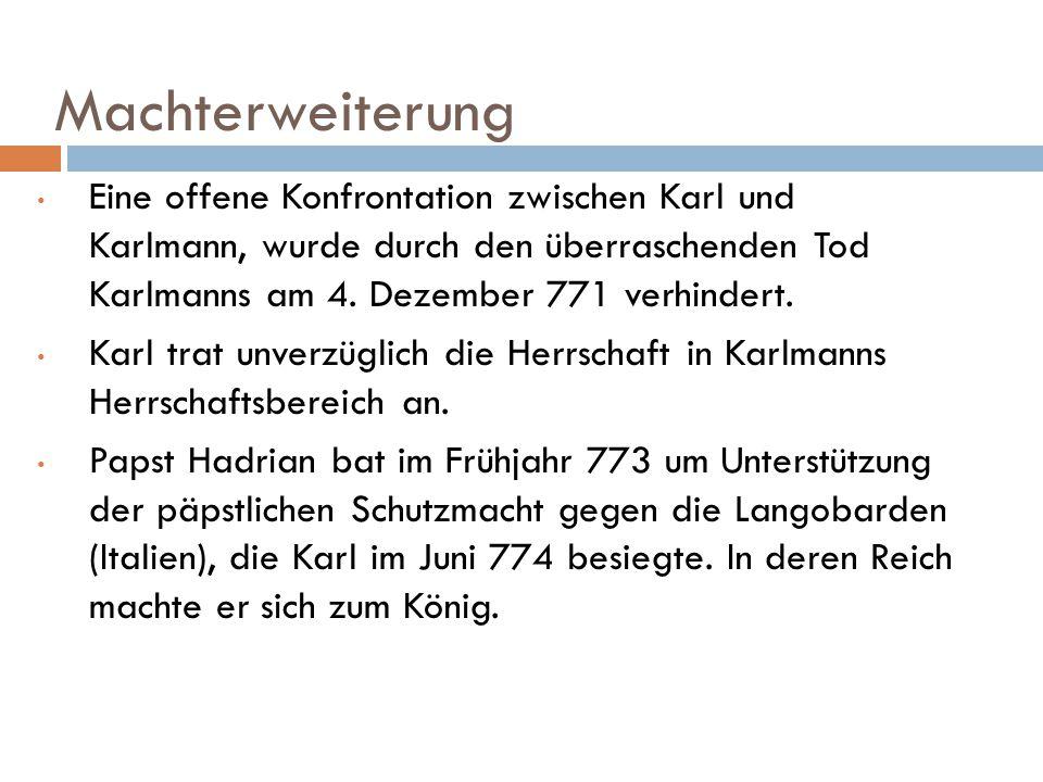 Machterweiterung Eine offene Konfrontation zwischen Karl und Karlmann, wurde durch den überraschenden Tod Karlmanns am 4. Dezember 771 verhindert. Kar