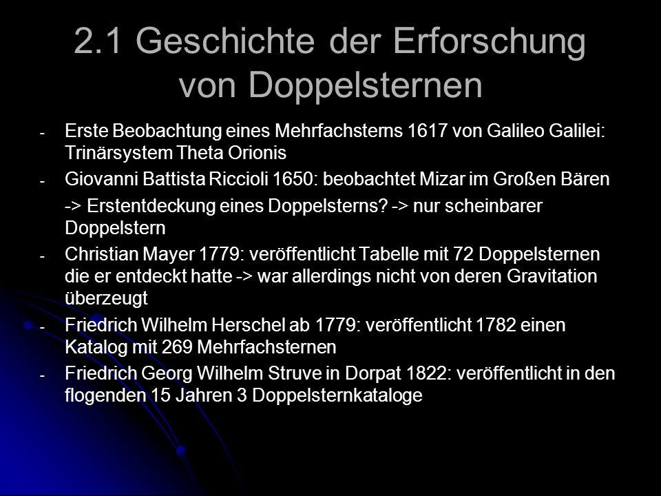 2.1 Geschichte der Erforschung von Doppelsternen - - Königsberg 1838: Friedrich Wilhelm Bessel bestimmt die Parallaxe des Sterns 61 Cygni -> berechnete den Abstand des Sterns zu unserer Sonne auf elf Lichtjahre - - 1840 übernahm Johann Heinrich von Mädler die Arbeit seines Vorgängers in Dorpat: er berechnete erste Umlaufbahnen von Doppelsternen