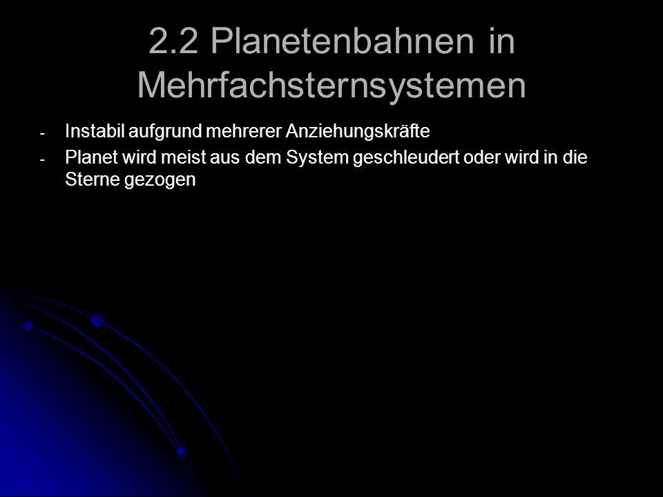 2.2 Planetenbahnen in Mehrfachsternsystemen - - Instabil aufgrund mehrerer Anziehungskräfte - - Planet wird meist aus dem System geschleudert oder wir