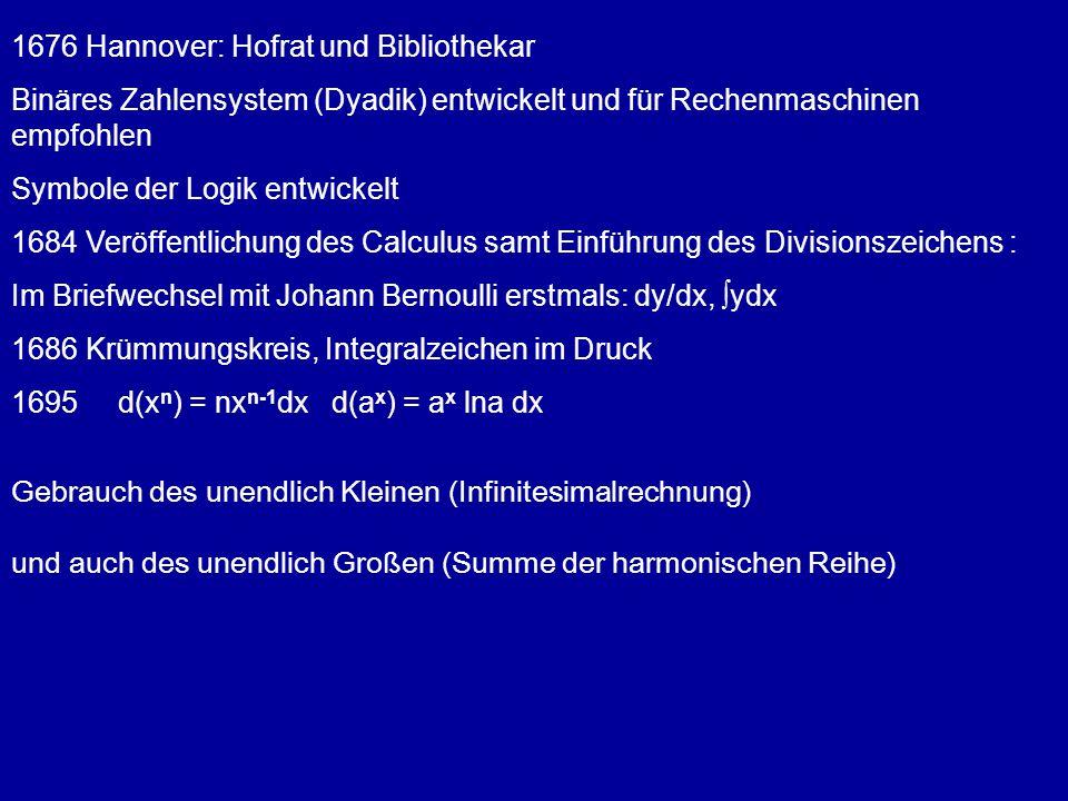 1676 Hannover: Hofrat und Bibliothekar Binäres Zahlensystem (Dyadik) entwickelt und für Rechenmaschinen empfohlen Symbole der Logik entwickelt 1684 Ve